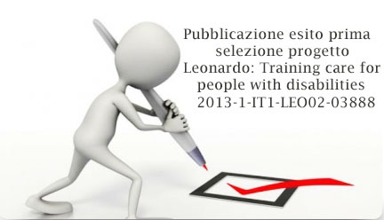 Pubblicazione esito prima selezione progetto Leonardo: Training care for people with disabilities 2013-1-IT1-LEO02-03888